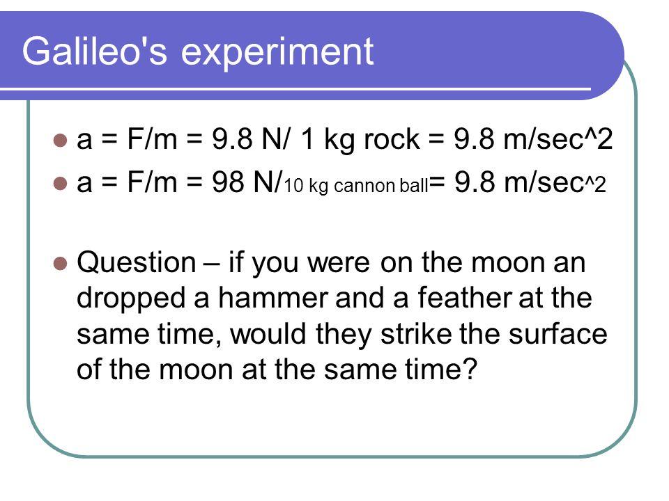 Galileo s experiment a = F/m = 9.8 N/ 1 kg rock = 9.8 m/sec^2