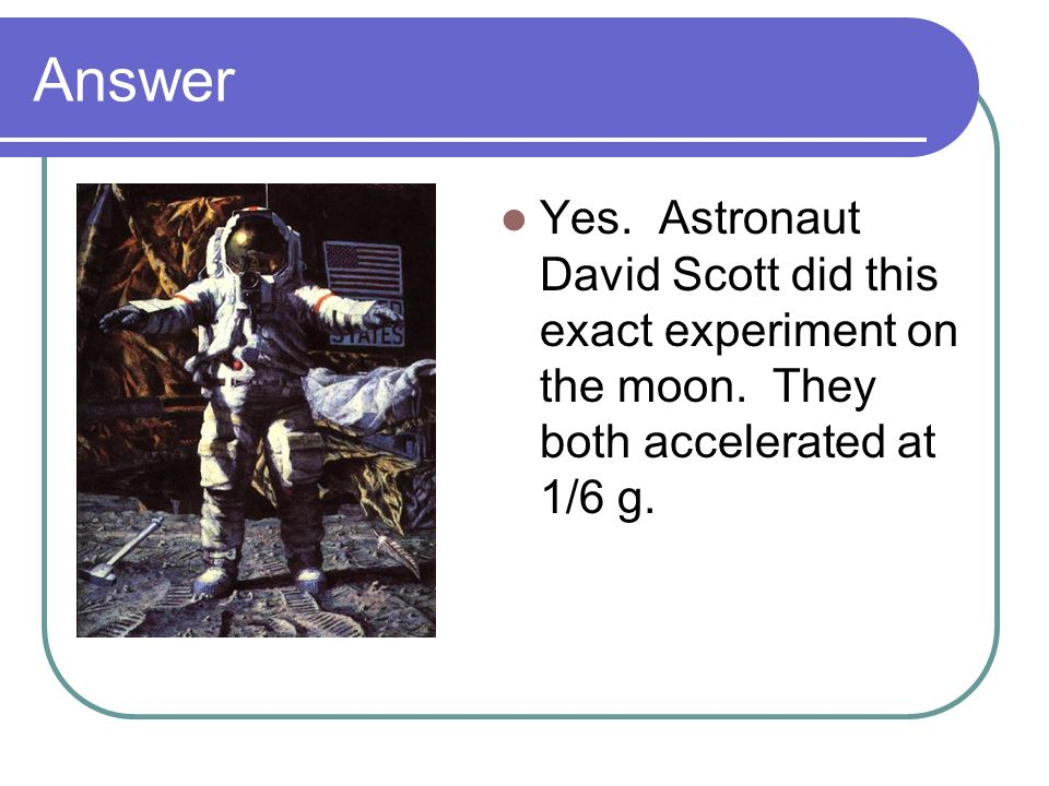 Answer Yes. Astronaut David Scott did this exact experiment on the moon.