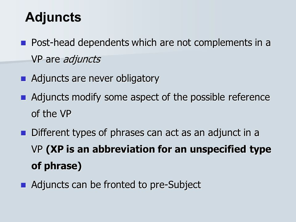 Adjuncts Post-head dependents which are not complements in a VP are adjuncts. Adjuncts are never obligatory.