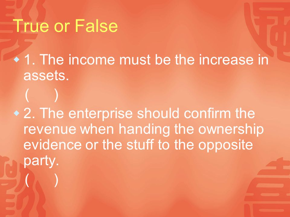 True or False 1. The income must be the increase in assets. ( )