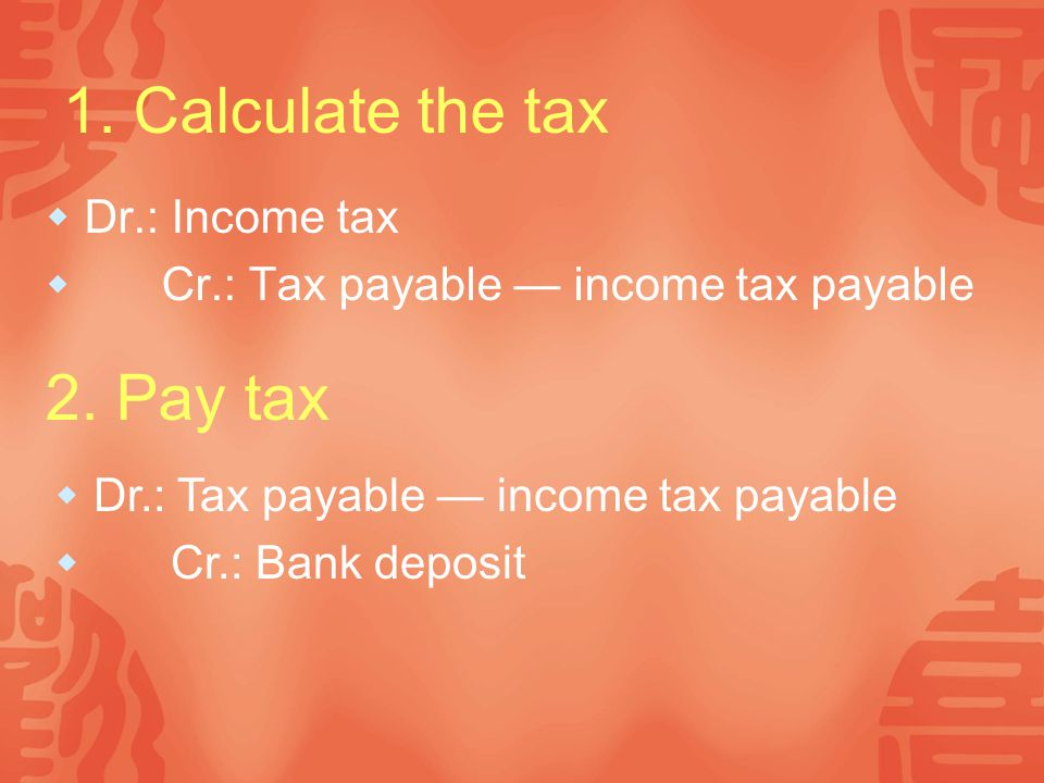 1. Calculate the tax 2. Pay tax Dr.: Income tax