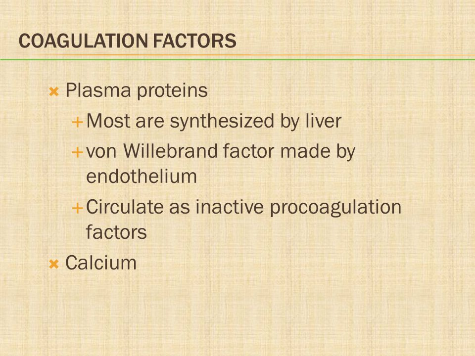 Coagulation Factors Plasma proteins. Most are synthesized by liver. von Willebrand factor made by endothelium.