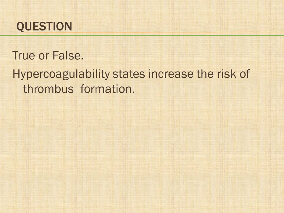 Question True or False. Hypercoagulability states increase the risk of thrombus formation.