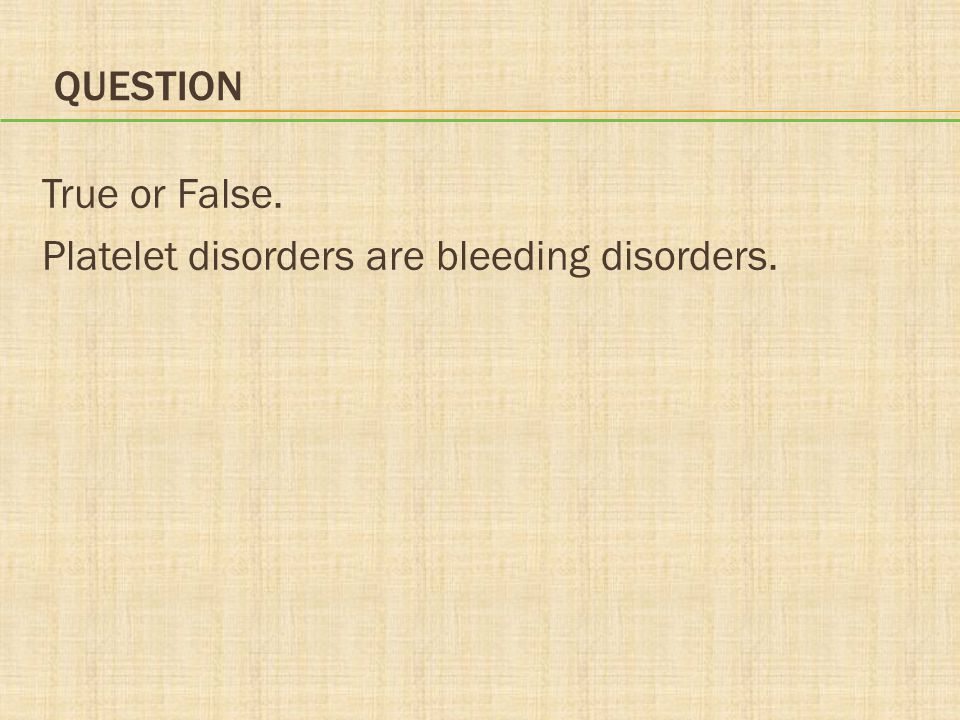Question True or False. Platelet disorders are bleeding disorders.