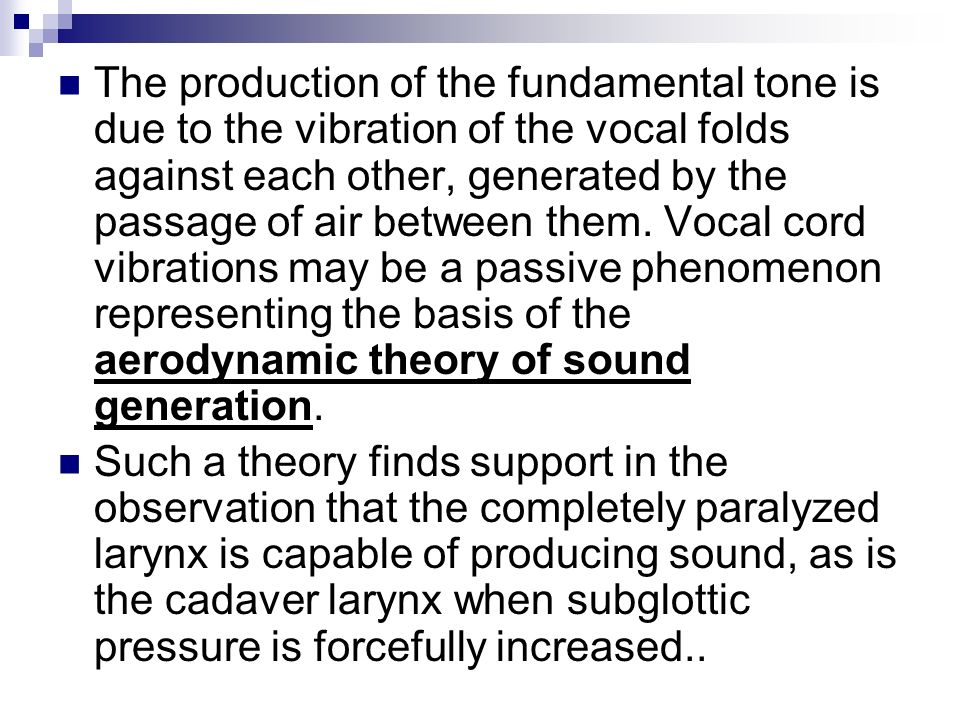 The production of the fundamental tone is due to the vibration of the vocal folds against each other, generated by the passage of air between them. Vocal cord vibrations may be a passive phenomenon representing the basis of the aerodynamic theory of sound generation.