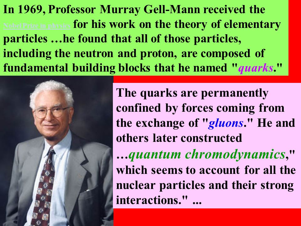 In 1969, Professor Murray Gell-Mann received the Nobel Prize in physics for his work on the theory of elementary particles …he found that all of those particles, including the neutron and proton, are composed of fundamental building blocks that he named quarks.