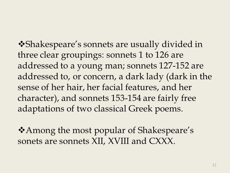 Shakespeare's sonnets are usually divided in three clear groupings: sonnets 1 to 126 are addressed to a young man; sonnets 127-152 are addressed to, or concern, a dark lady (dark in the sense of her hair, her facial features, and her character), and sonnets 153-154 are fairly free adaptations of two classical Greek poems.