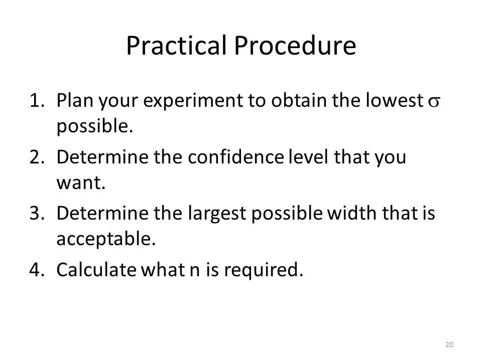 Practical Procedure Plan your experiment to obtain the lowest  possible. Determine the confidence level that you want.