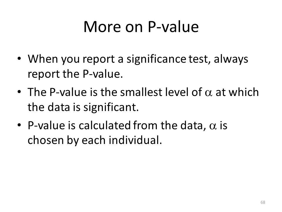 More on P-value When you report a significance test, always report the P-value.