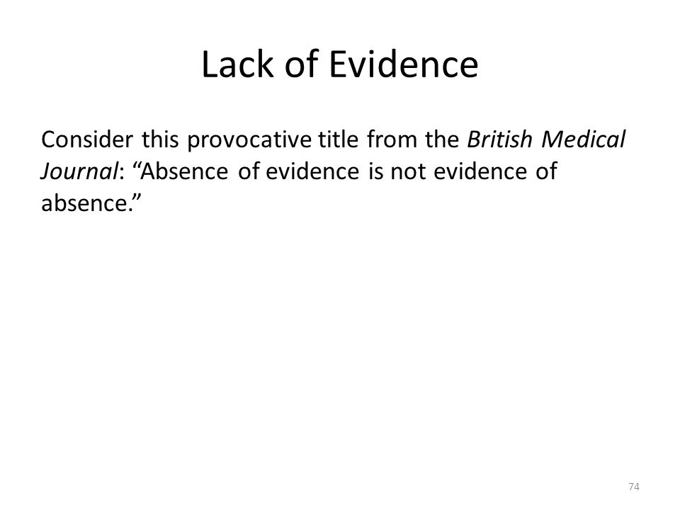 Lack of Evidence Consider this provocative title from the British Medical Journal: Absence of evidence is not evidence of absence.