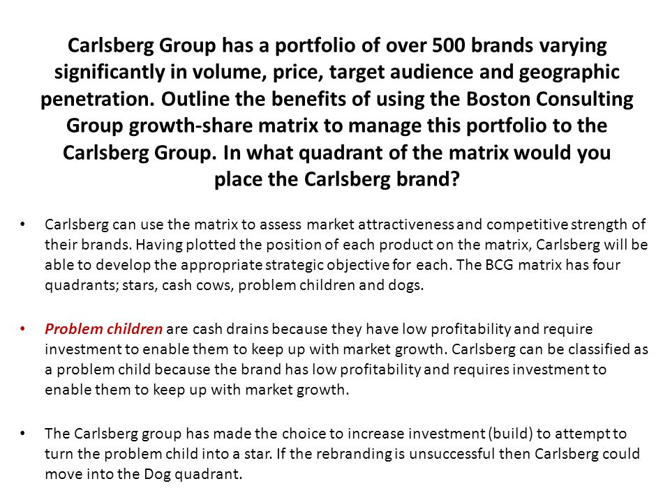 Carlsberg Group has a portfolio of over 500 brands varying significantly in volume, price, target audience and geographic penetration. Outline the benefits of using the Boston Consulting Group growth-share matrix to manage this portfolio to the Carlsberg Group. In what quadrant of the matrix would you place the Carlsberg brand
