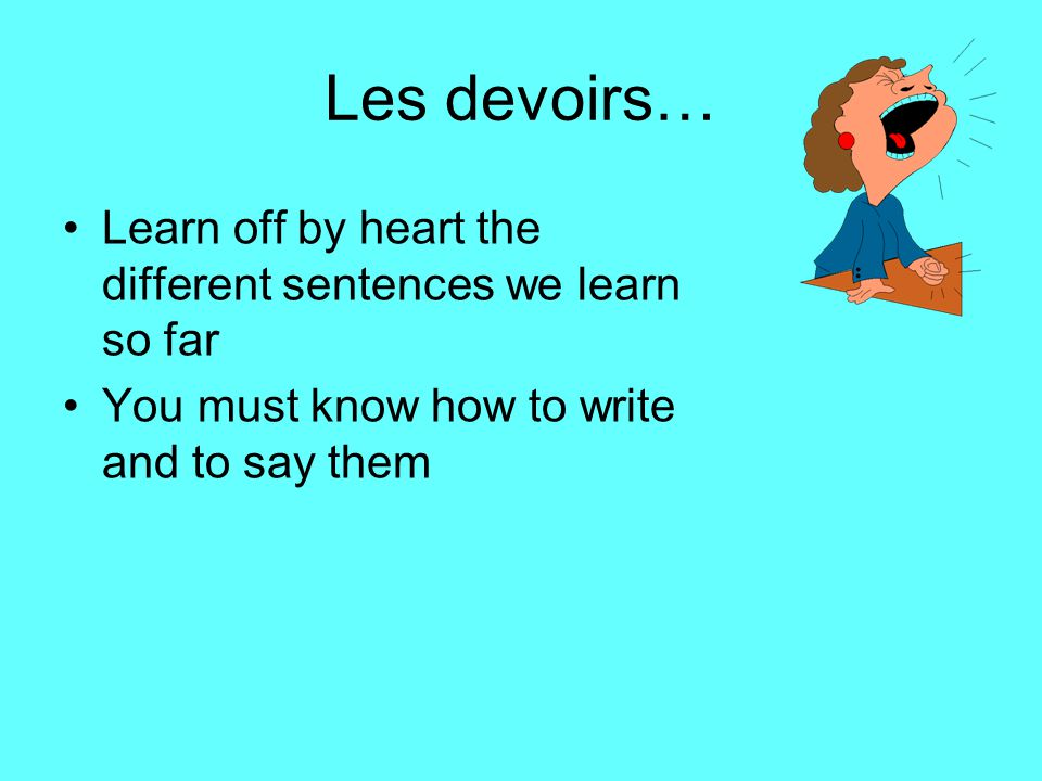 Les devoirs… Learn off by heart the different sentences we learn so far.