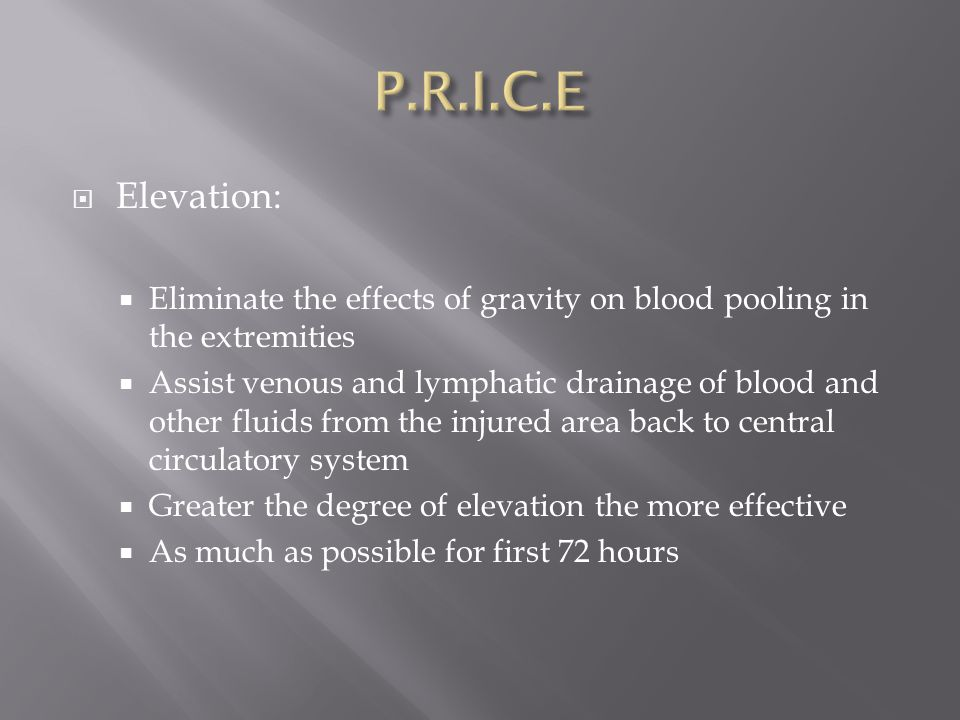 P.R.I.C.E Elevation: Eliminate the effects of gravity on blood pooling in the extremities.
