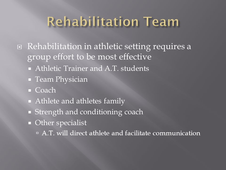 Rehabilitation Team Rehabilitation in athletic setting requires a group effort to be most effective.