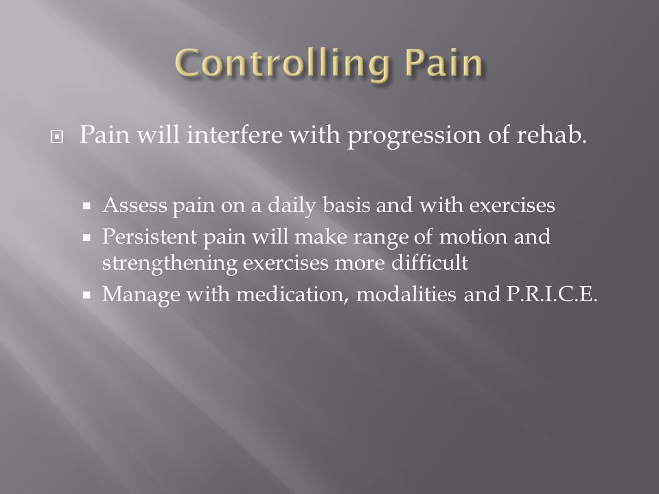 Controlling Pain Pain will interfere with progression of rehab.