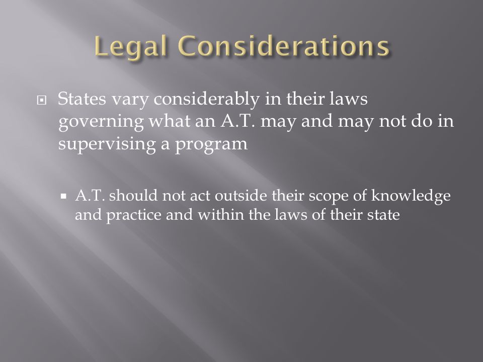Legal Considerations States vary considerably in their laws governing what an A.T. may and may not do in supervising a program.