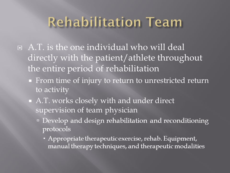 Rehabilitation Team A.T. is the one individual who will deal directly with the patient/athlete throughout the entire period of rehabilitation.