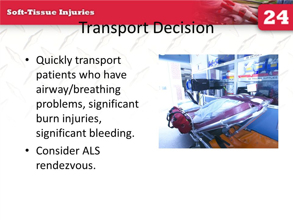 Transport Decision Quickly transport patients who have airway/breathing problems, significant burn injuries, significant bleeding.