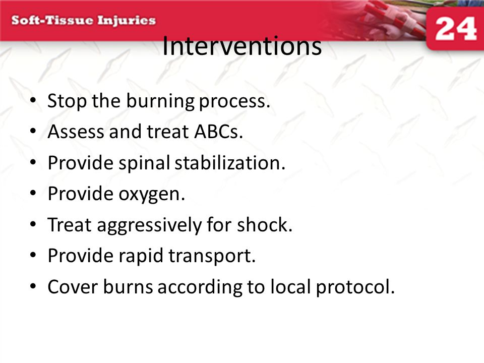 Interventions Stop the burning process. Assess and treat ABCs.