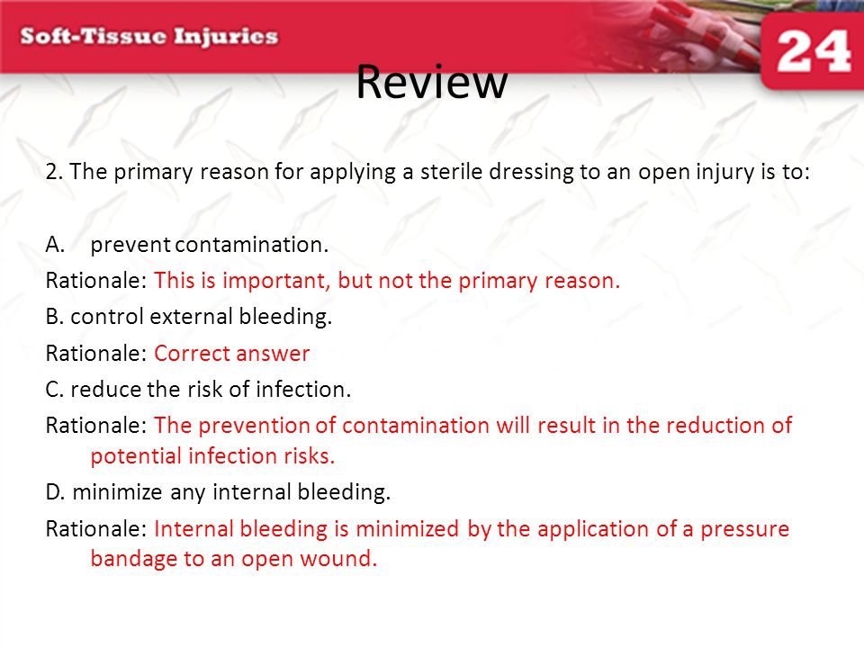 Review 2. The primary reason for applying a sterile dressing to an open injury is to: prevent contamination.