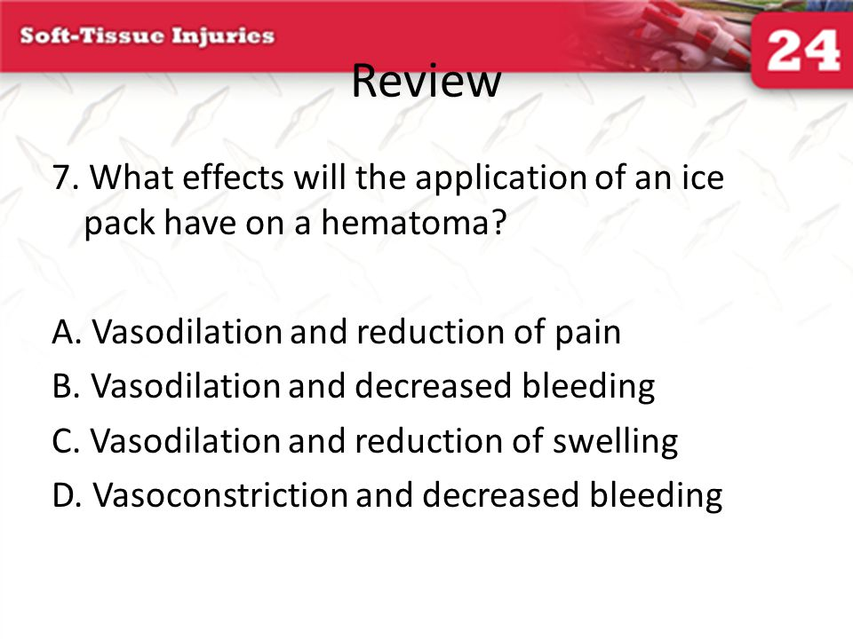 Review 7. What effects will the application of an ice pack have on a hematoma A. Vasodilation and reduction of pain.