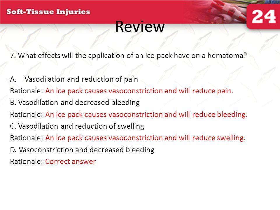 Review 7. What effects will the application of an ice pack have on a hematoma Vasodilation and reduction of pain.