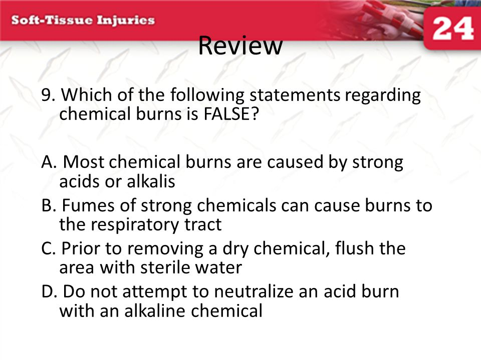 Review 9. Which of the following statements regarding chemical burns is FALSE A. Most chemical burns are caused by strong acids or alkalis.