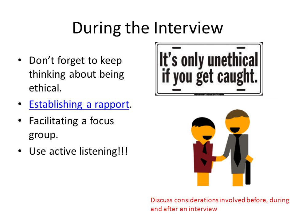 During the Interview Don't forget to keep thinking about being ethical. Establishing a rapport. Facilitating a focus group.