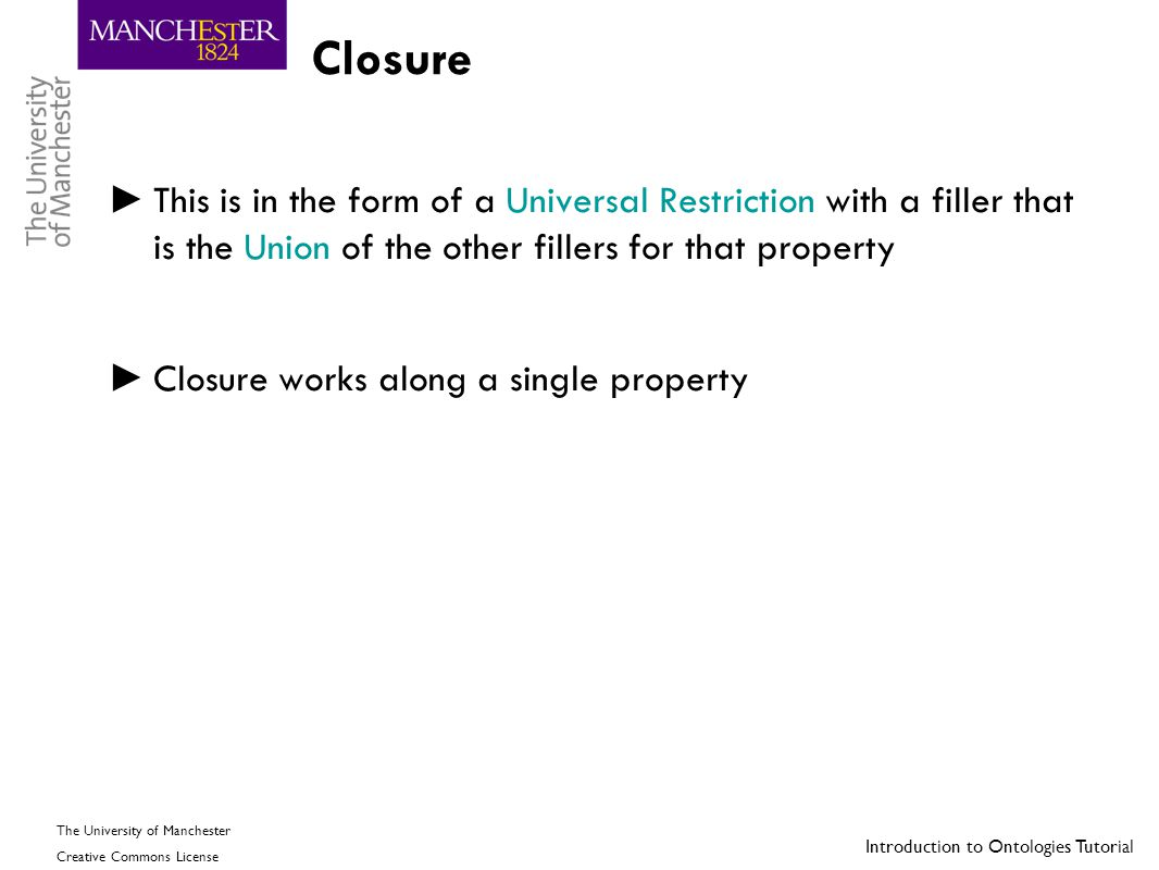 Closure This is in the form of a Universal Restriction with a filler that is the Union of the other fillers for that property.