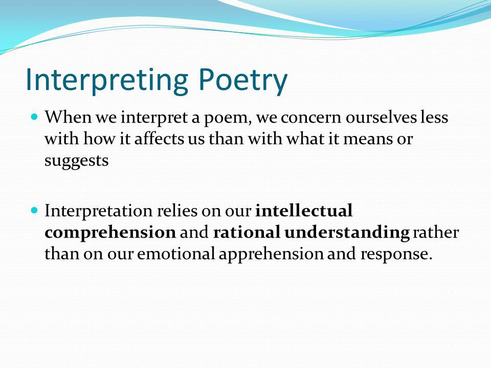 Interpreting Poetry When we interpret a poem, we concern ourselves less with how it affects us than with what it means or suggests.
