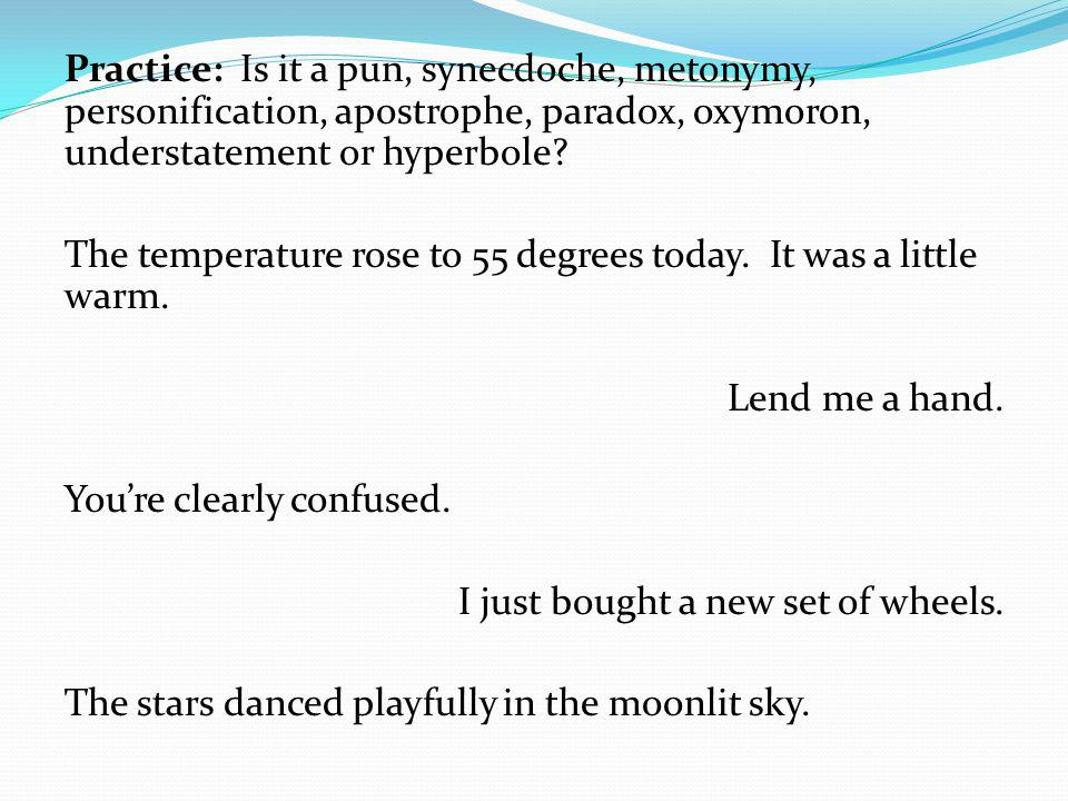 Practice: Is it a pun, synecdoche, metonymy, personification, apostrophe, paradox, oxymoron, understatement or hyperbole.