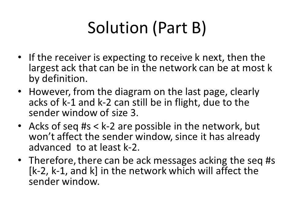 Solution (Part B) If the receiver is expecting to receive k next, then the largest ack that can be in the network can be at most k by definition.