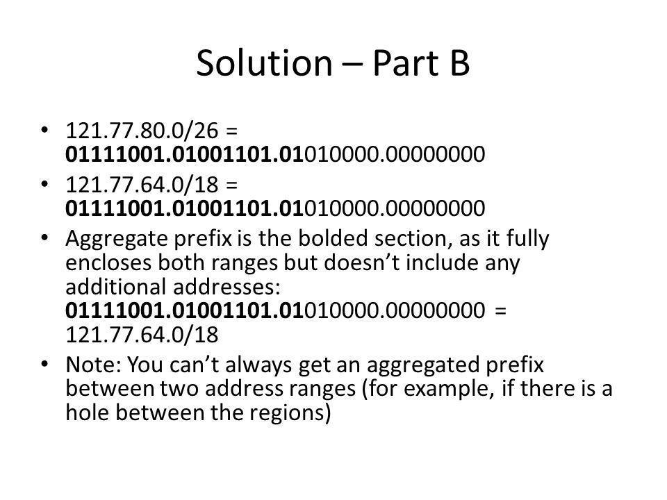 Solution – Part B 121.77.80.0/26 = 01111001.01001101.01010000.00000000. 121.77.64.0/18 = 01111001.01001101.01010000.00000000.