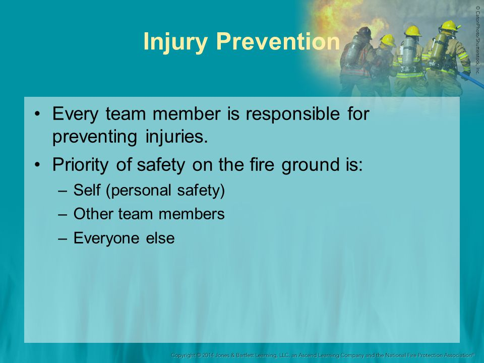 Injury Prevention Every team member is responsible for preventing injuries. Priority of safety on the fire ground is: