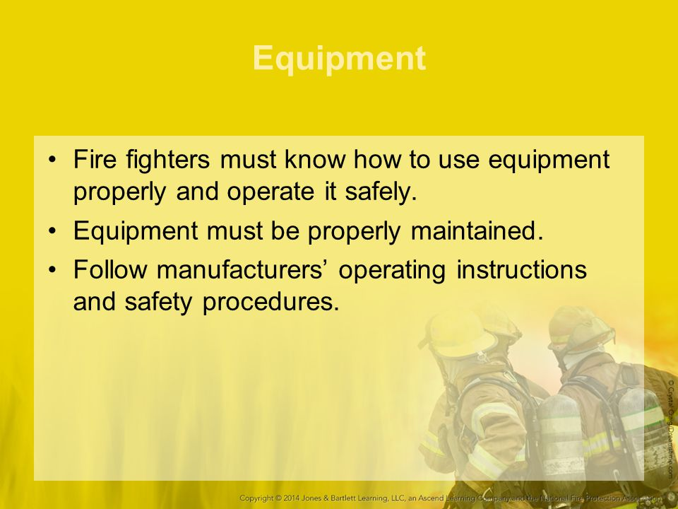 Equipment Fire fighters must know how to use equipment properly and operate it safely. Equipment must be properly maintained.