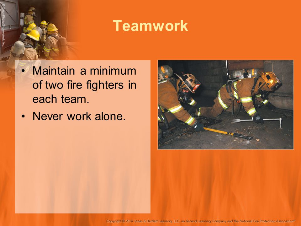 Teamwork Maintain a minimum of two fire fighters in each team.