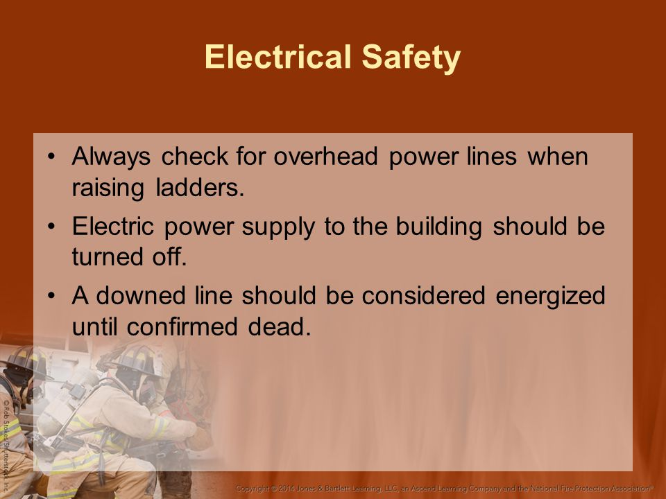 Electrical Safety Always check for overhead power lines when raising ladders. Electric power supply to the building should be turned off.