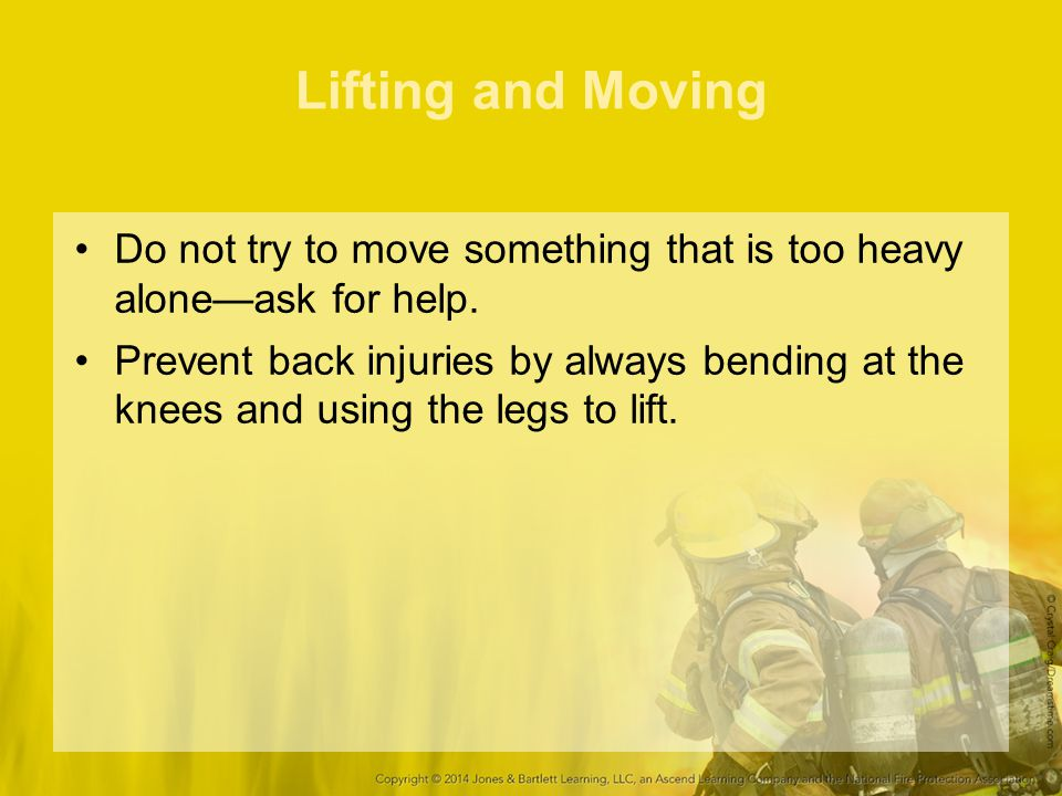 Lifting and Moving Do not try to move something that is too heavy alone—ask for help.