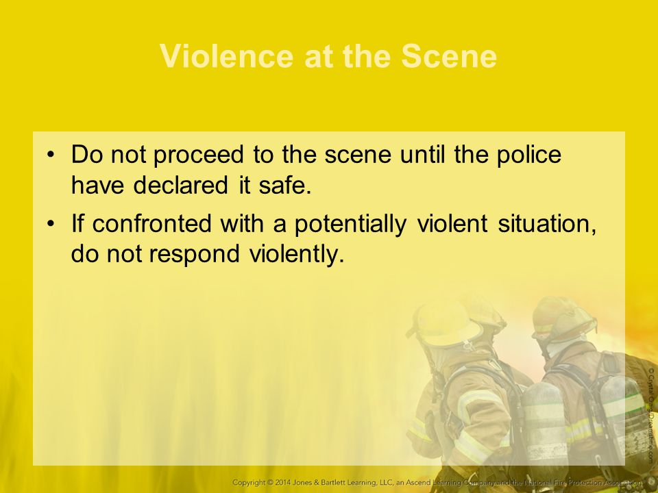 Violence at the Scene Do not proceed to the scene until the police have declared it safe.