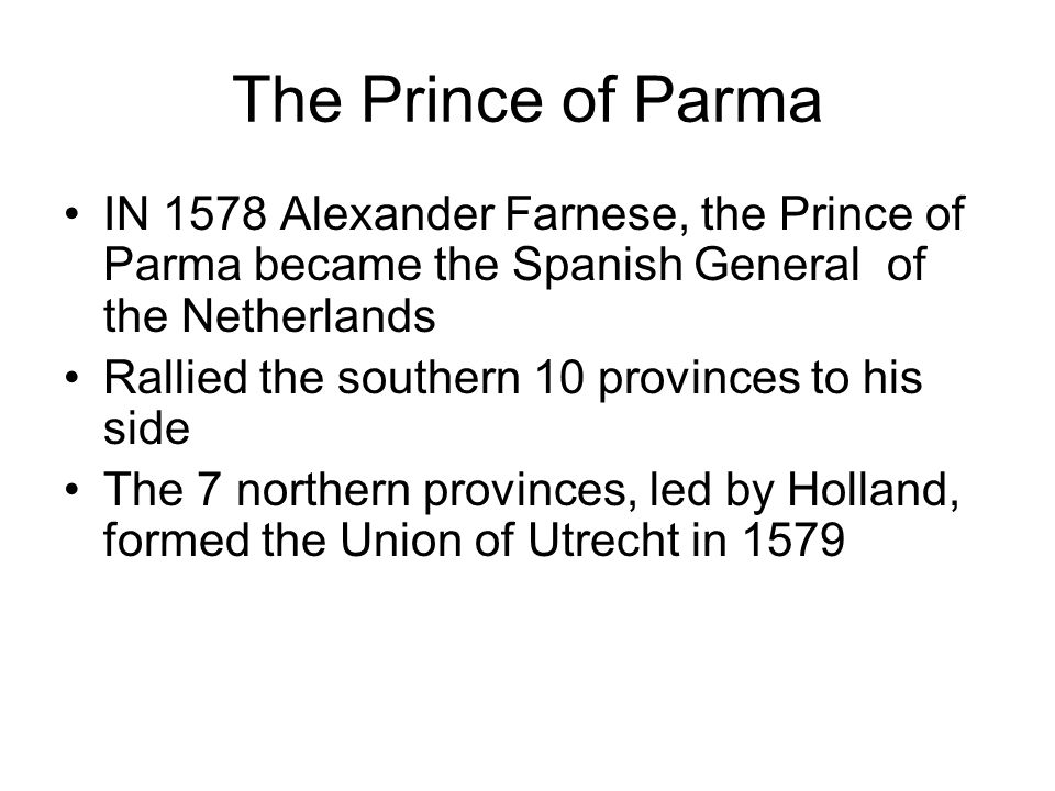 The Prince of Parma IN 1578 Alexander Farnese, the Prince of Parma became the Spanish General of the Netherlands.