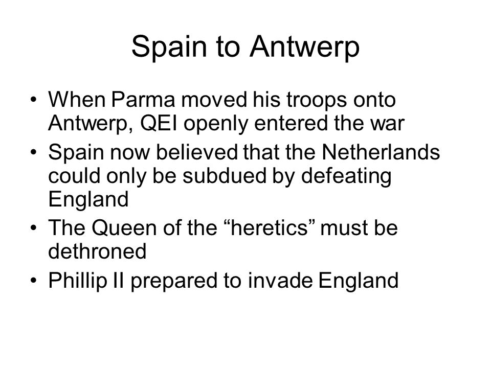 Spain to AntwerpWhen Parma moved his troops onto Antwerp, QEI openly entered the war.