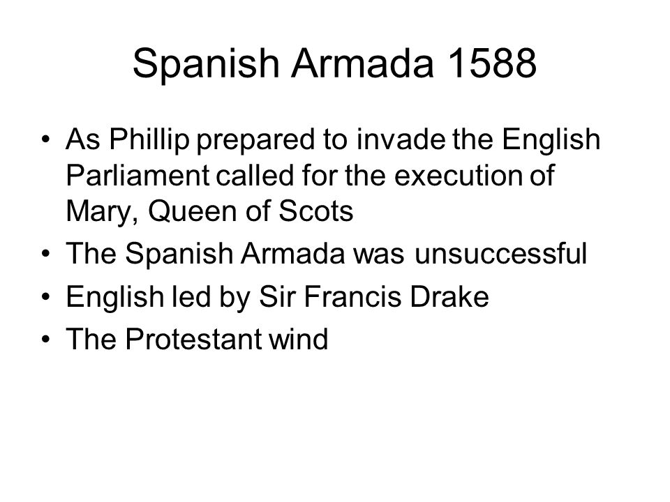 Spanish Armada 1588As Phillip prepared to invade the English Parliament called for the execution of Mary, Queen of Scots.