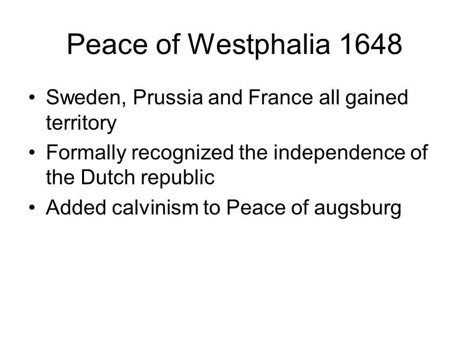 Peace of Westphalia 1648Sweden, Prussia and France all gained territory. Formally recognized the independence of the Dutch republic.