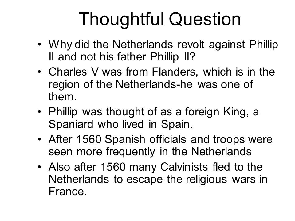 Thoughtful Question Why did the Netherlands revolt against Phillip II and not his father Phillip II