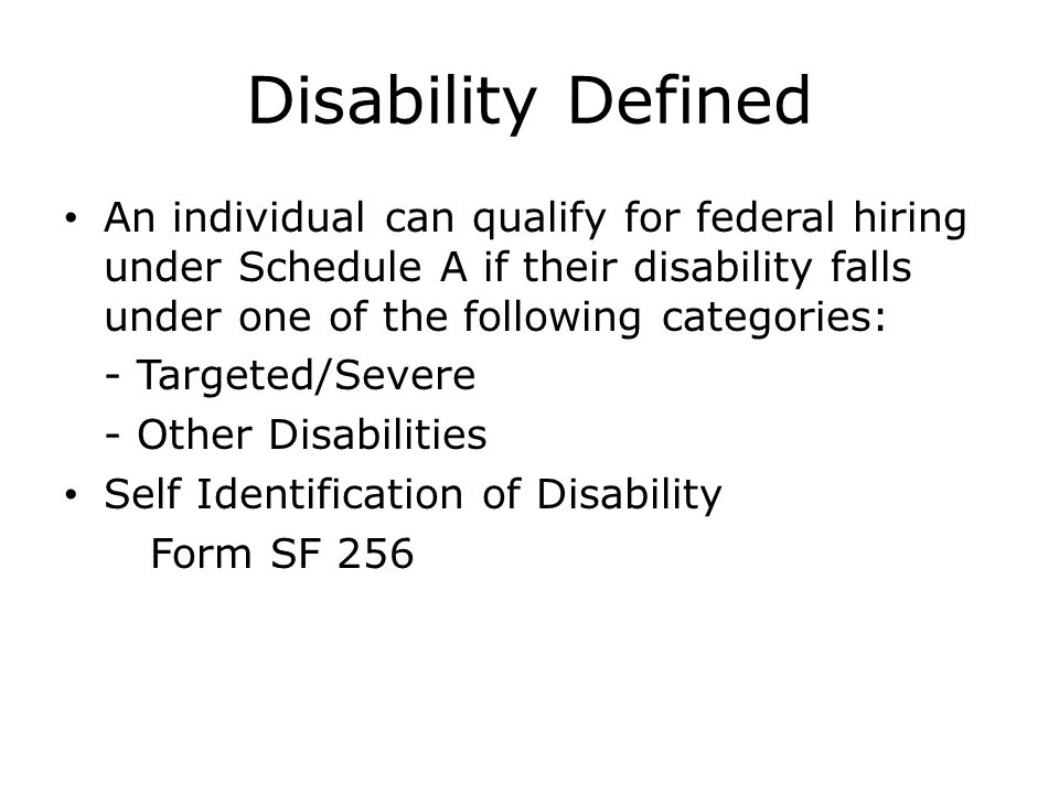 Disability Defined An individual can qualify for federal hiring under Schedule A if their disability falls under one of the following categories: