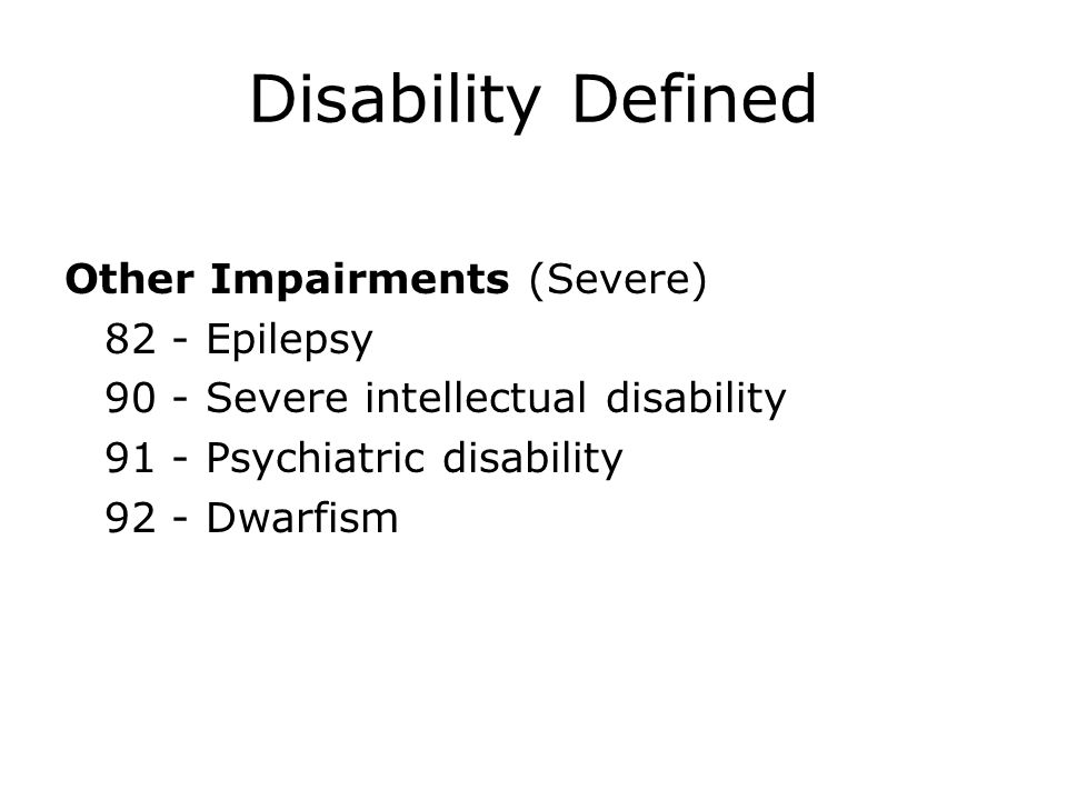 Disability Defined Other Impairments (Severe) 82 - Epilepsy 90 - Severe intellectual disability 91 - Psychiatric disability 92 - Dwarfism
