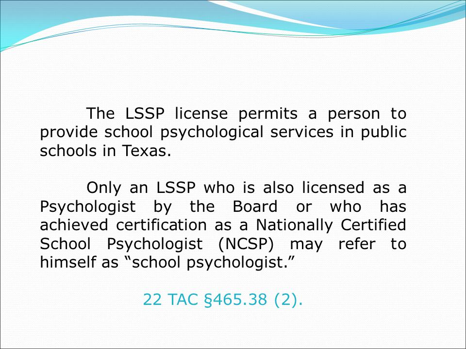 The LSSP license permits a person to provide school psychological services in public schools in Texas.