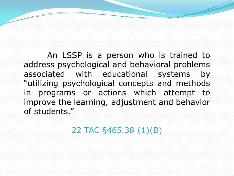 An LSSP is a person who is trained to address psychological and behavioral problems associated with educational systems by utilizing psychological concepts and methods in programs or actions which attempt to improve the learning, adjustment and behavior of students.