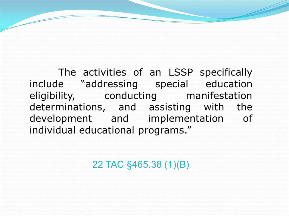 The activities of an LSSP specifically include addressing special education eligibility, conducting manifestation determinations, and assisting with the development and implementation of individual educational programs.