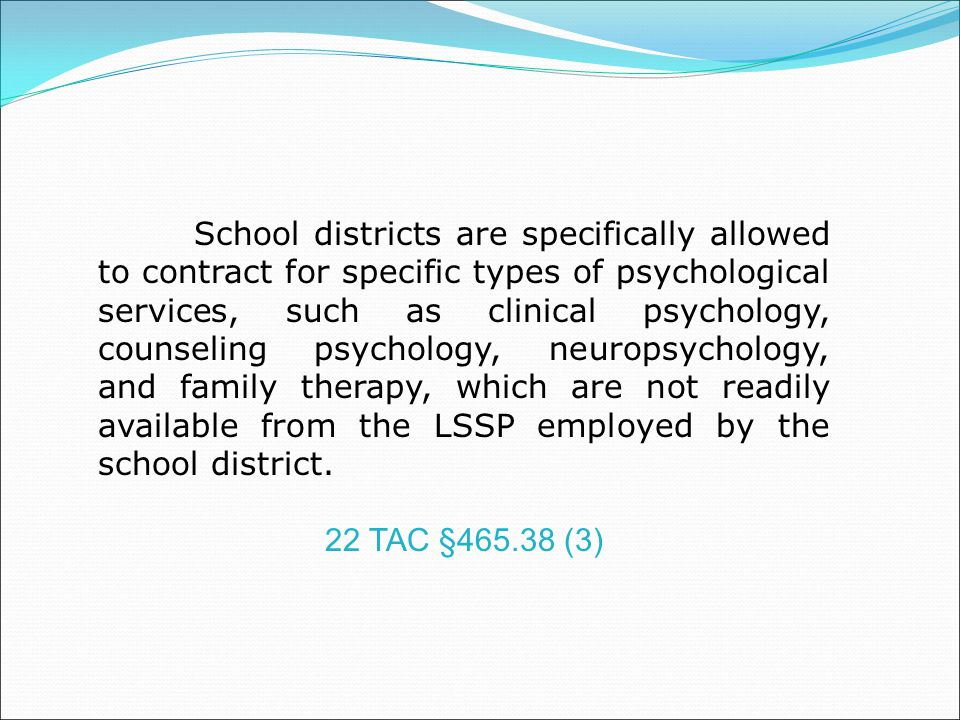School districts are specifically allowed to contract for specific types of psychological services, such as clinical psychology, counseling psychology, neuropsychology, and family therapy, which are not readily available from the LSSP employed by the school district.